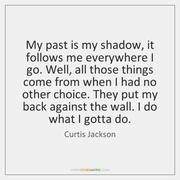 My past is my shadow, it follows me everywhere I go. Well, ...