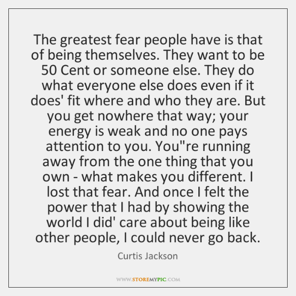 The greatest fear people have is that of being themselves. They want ...