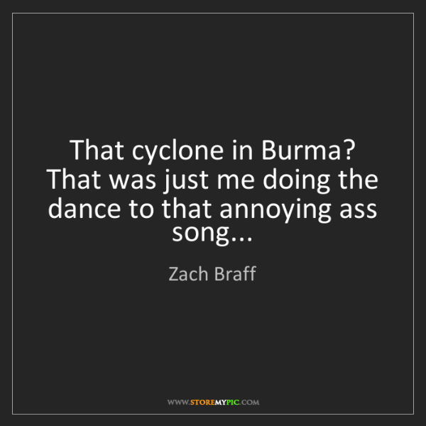 Zach Braff: That cyclone in Burma? That was just me doing the dance...