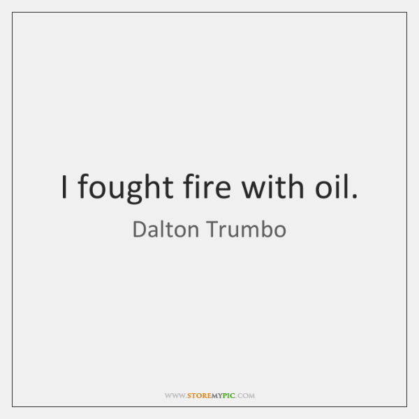 I fought fire with oil.