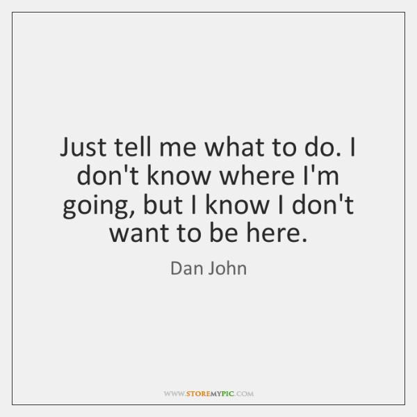 Just tell me what to do. I don't know where I'm going, ...