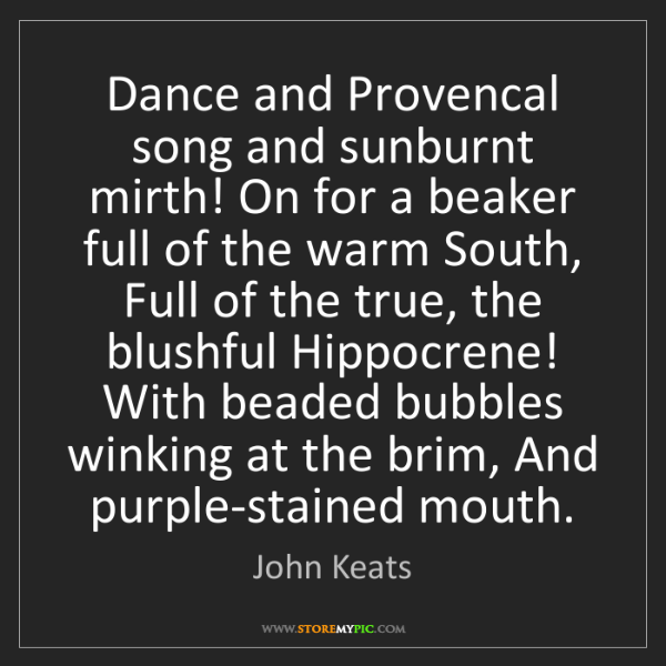 John Keats: Dance and Provencal song and sunburnt mirth! On for a...