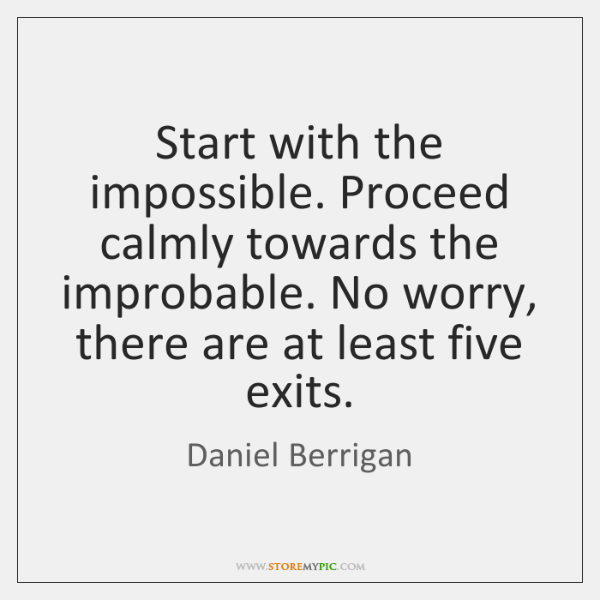 Start with the impossible. Proceed calmly towards the improbable. No worry, there ...