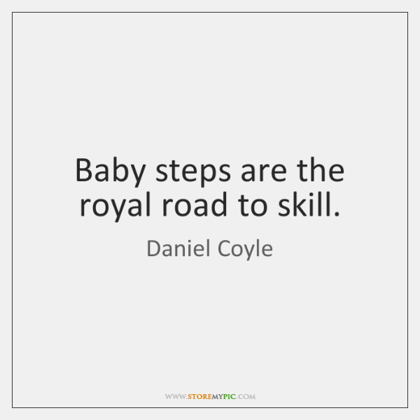 Baby steps are the royal road to skill.