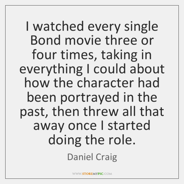 I watched every single Bond movie three or four times, taking in ...