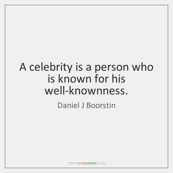 A celebrity is a person who is known for his well-knownness.
