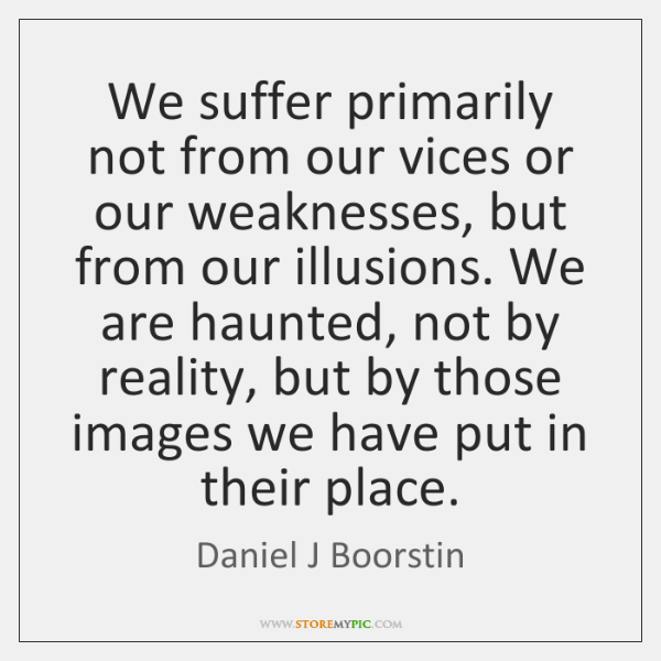 We suffer primarily not from our vices or our weaknesses, but from ...