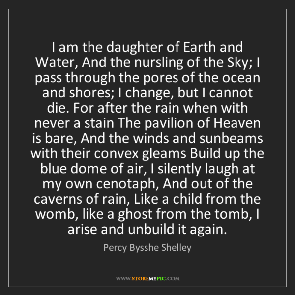 Percy Bysshe Shelley: I am the daughter of Earth and Water, And the nursling...