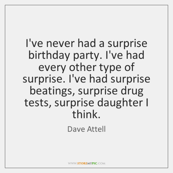I've never had a surprise birthday party. I've had every other type ...