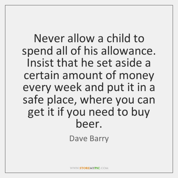 Never allow a child to spend all of his allowance. Insist that ...