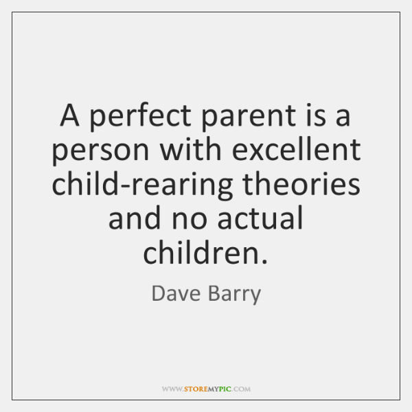 A perfect parent is a person with excellent child-rearing theories and no ...