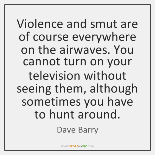 Violence and smut are of course everywhere on the airwaves. You cannot ...