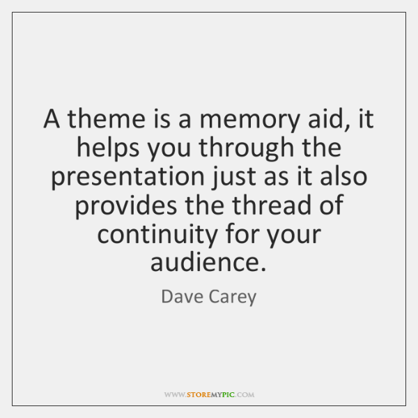 A theme is a memory aid, it helps you through the presentation ...