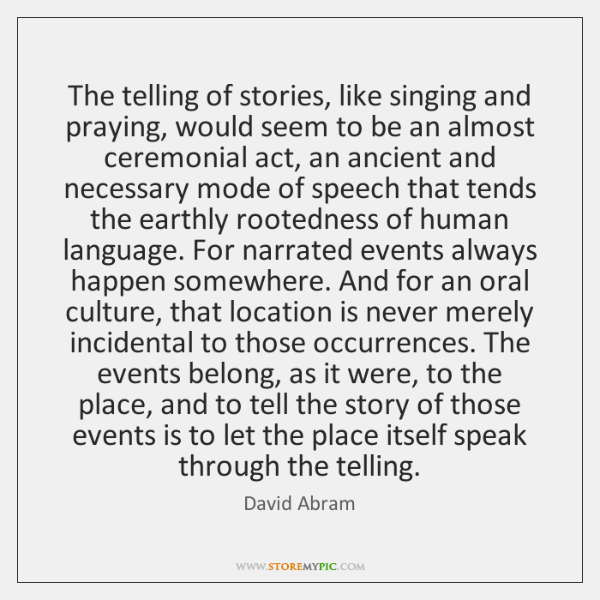 The telling of stories, like singing and praying, would seem to be ...