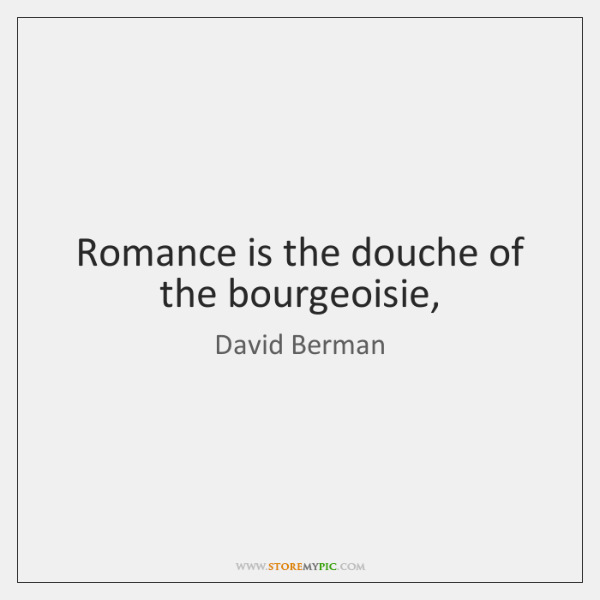 Romance is the douche of the bourgeoisie,