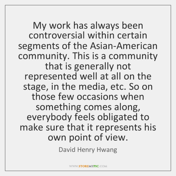 My work has always been controversial within certain segments of the Asian-American ...
