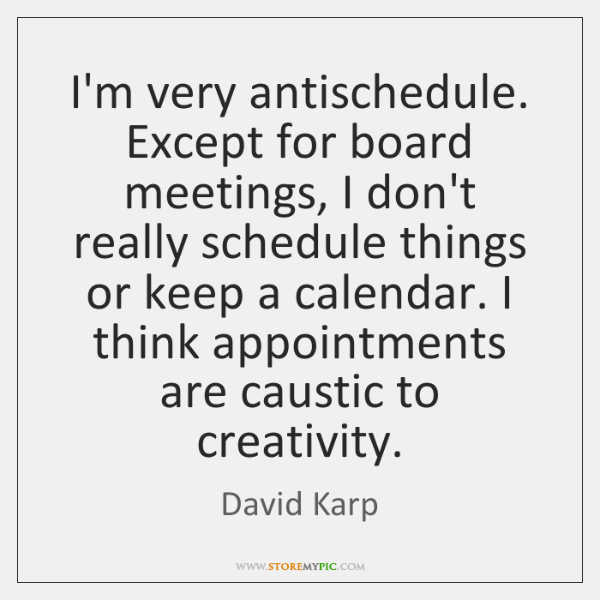 I'm very antischedule. Except for board meetings, I don't really schedule things ...