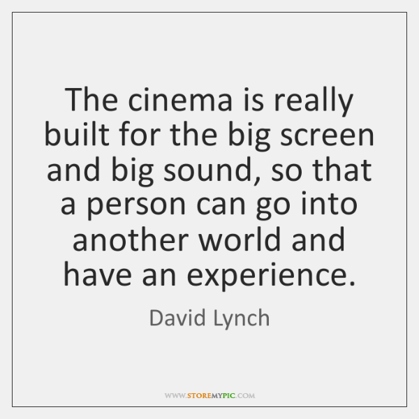 The cinema is really built for the big screen and big sound, ...