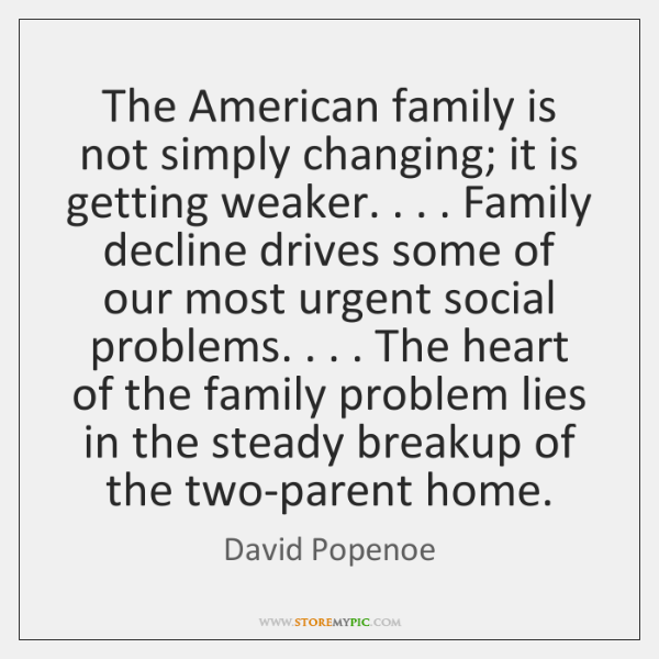 The American family is not simply changing; it is getting weaker. . . . Family ...