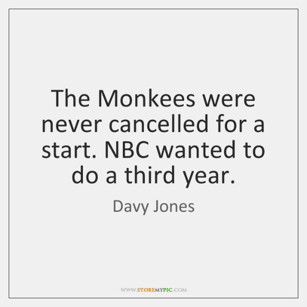 The Monkees were never cancelled for a start. NBC wanted to do ...