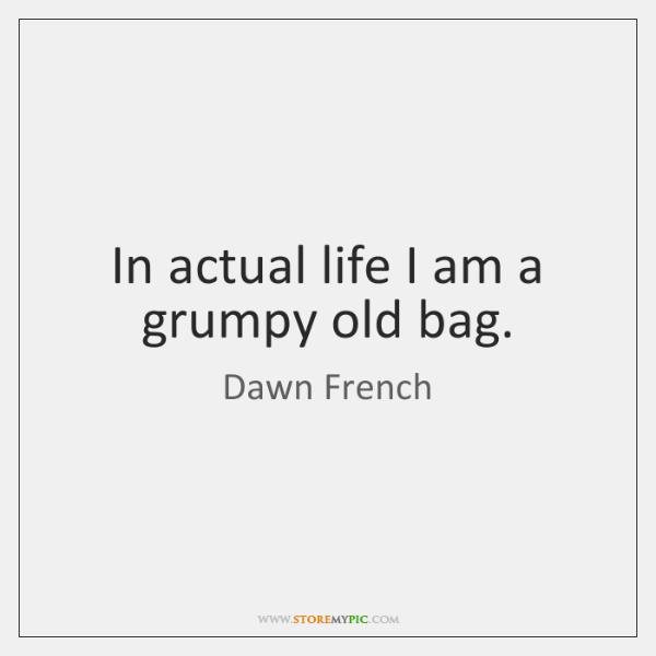 In actual life I am a grumpy old bag.