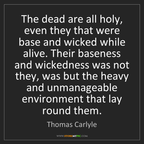 Thomas Carlyle: The dead are all holy, even they that were base and wicked...