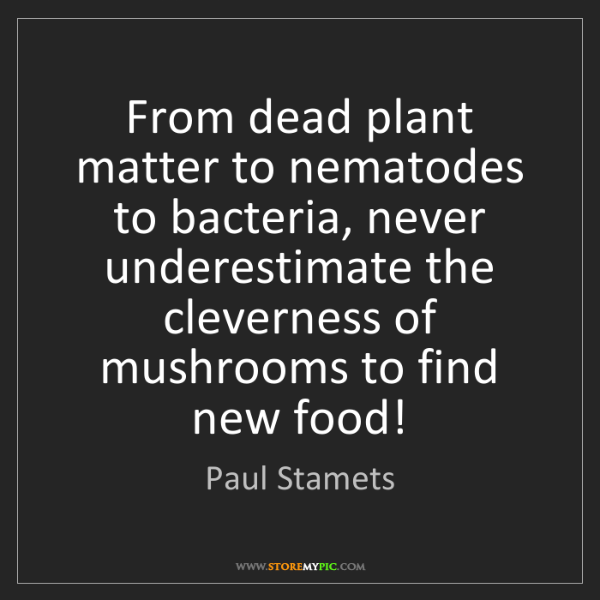 Paul Stamets: From dead plant matter to nematodes to bacteria, never...