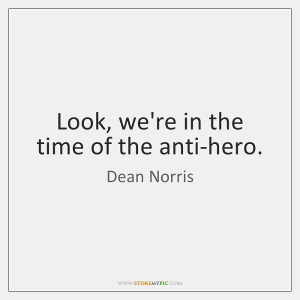 Look, we're in the time of the anti-hero.
