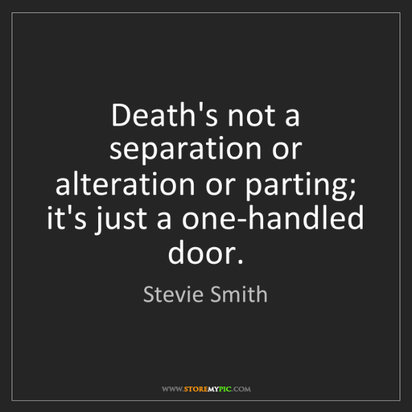 Stevie Smith: Death's not a separation or alteration or parting; it's...