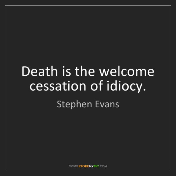 Stephen Evans: Death is the welcome cessation of idiocy.