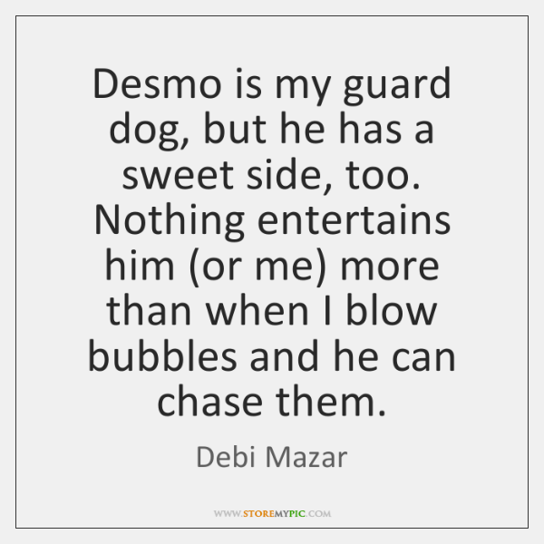 Desmo is my guard dog, but he has a sweet side, too. ...