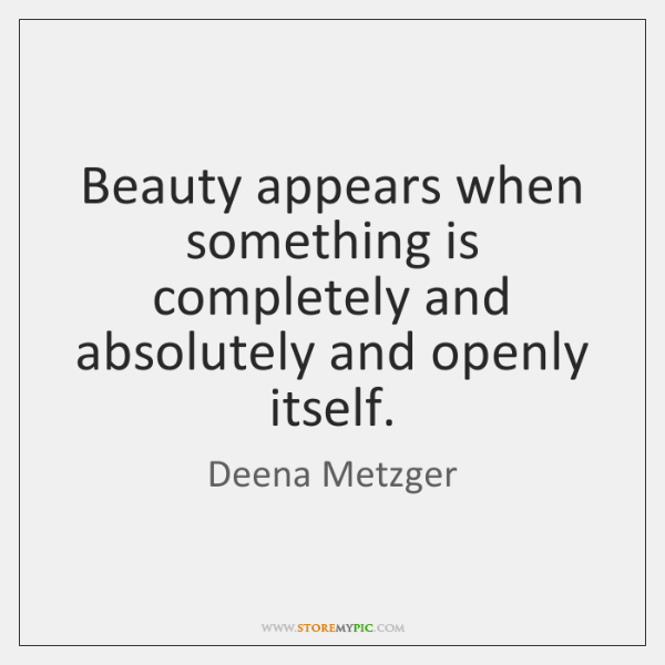 Beauty appears when something is completely and absolutely and openly itself.