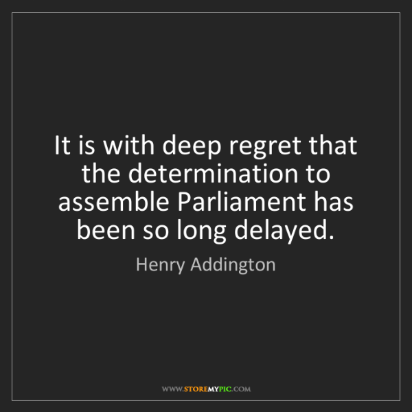 Henry Addington: It is with deep regret that the determination to assemble...