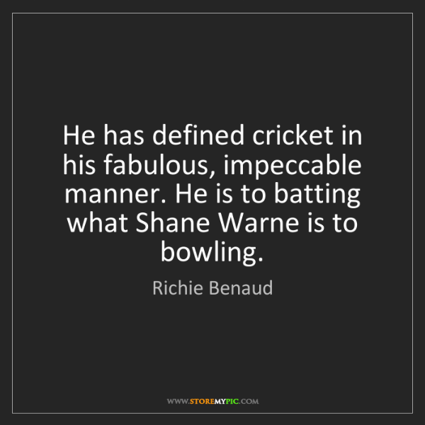 Richie Benaud: He has defined cricket in his fabulous, impeccable manner....