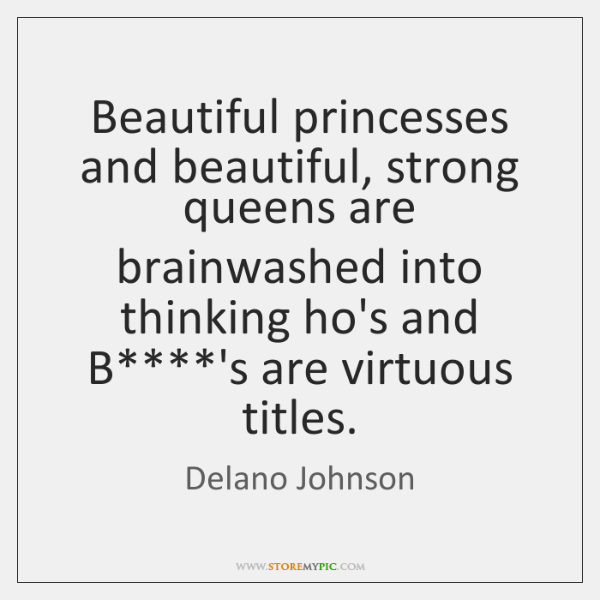 Beautiful princesses and beautiful, strong queens are brainwashed into thinking ho's and ...