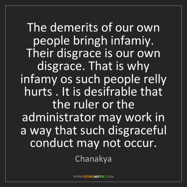 Chanakya: The demerits of our own people bringh infamiy. Their...