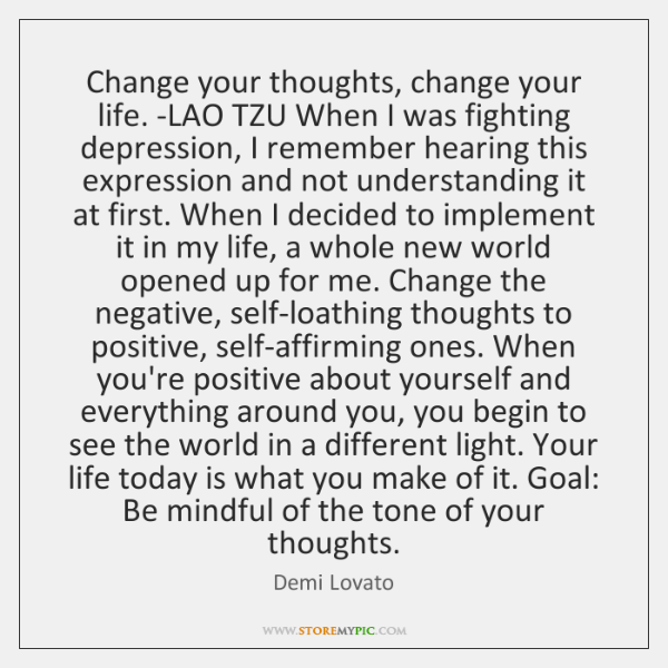 Change your thoughts, change your life. -LAO TZU When I was fighting ...