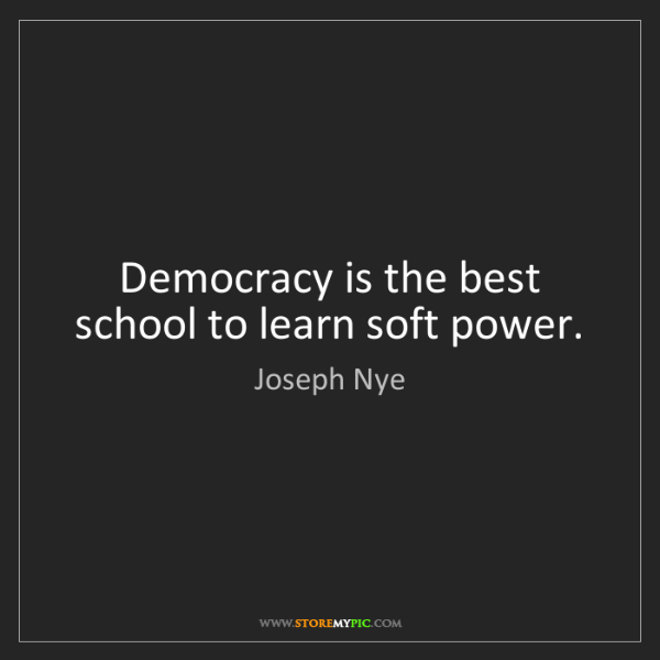 Joseph Nye: Democracy is the best school to learn soft power.