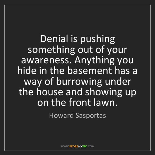 Howard Sasportas: Denial is pushing something out of your awareness. Anything...