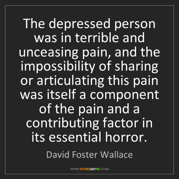 David Foster Wallace: The depressed person was in terrible and unceasing pain,...