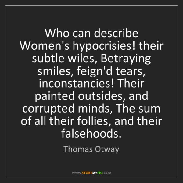 Thomas Otway: Who can describe Women's hypocrisies! their subtle wiles,...