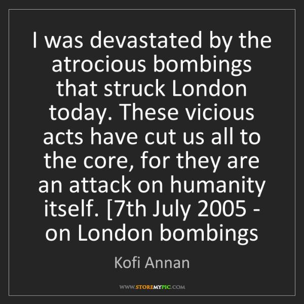 Kofi Annan: I was devastated by the atrocious bombings that struck...