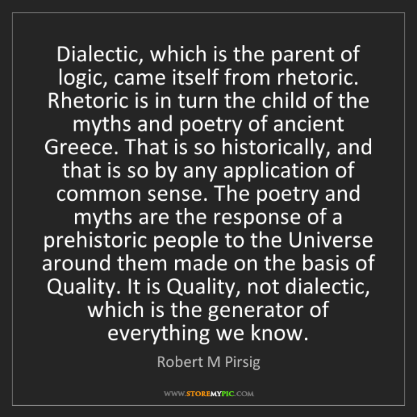Robert M Pirsig: Dialectic, which is the parent of logic, came itself...