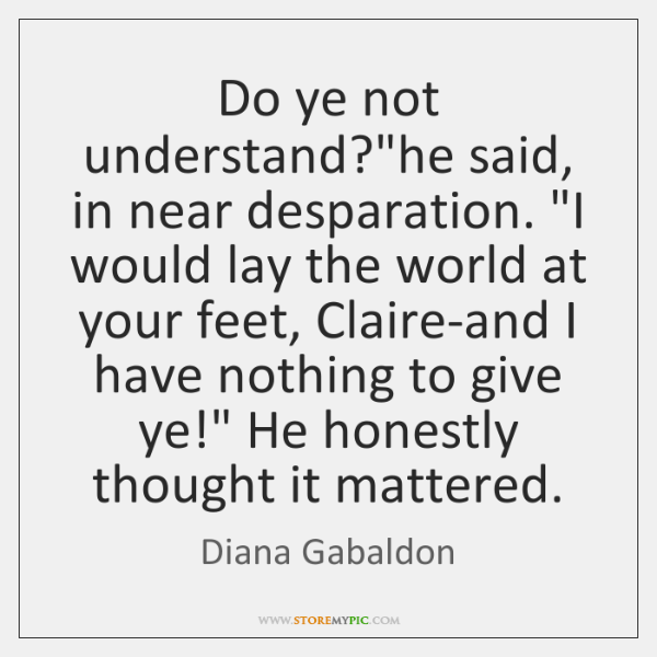 "Do ye not understand?""he said, in near desparation. ""I would lay ..."