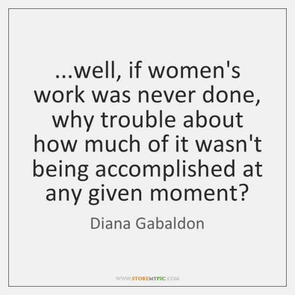 ...well, if women's work was never done, why trouble about how much ...