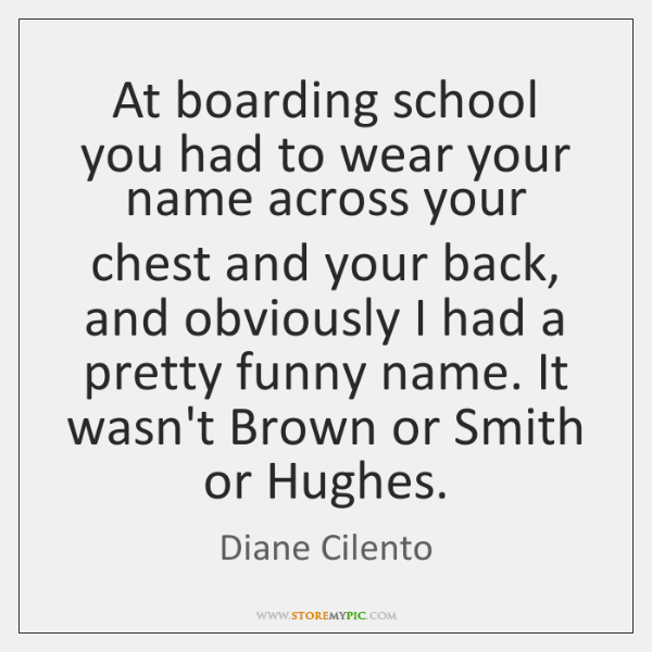 At boarding school you had to wear your name across your chest ...