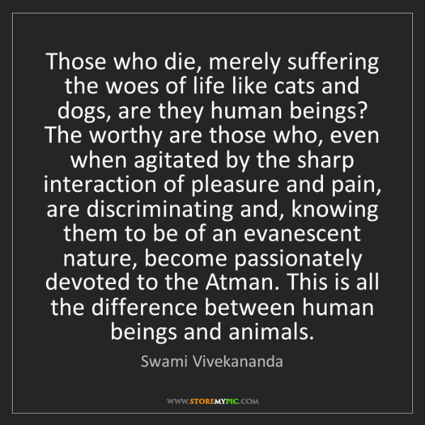 Swami Vivekananda: Those who die, merely suffering the woes of life like...