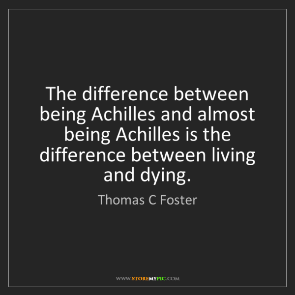 Thomas C Foster: The difference between being Achilles and almost being...