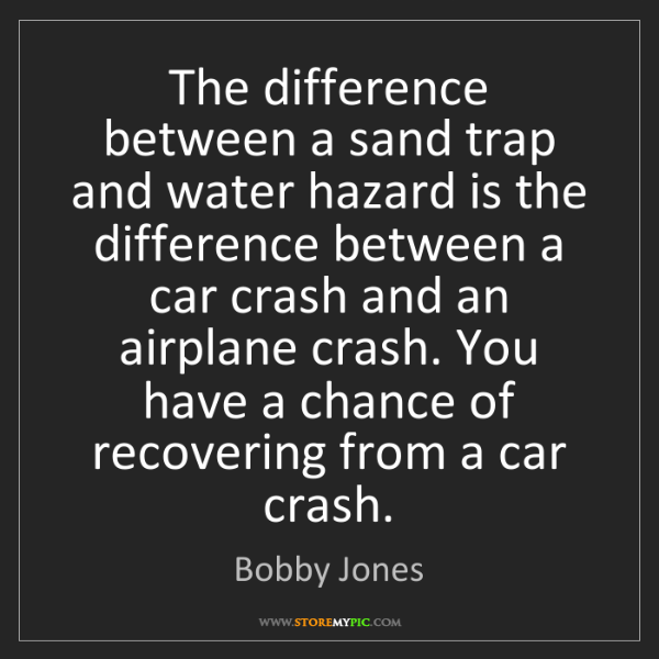 Bobby Jones: The difference between a sand trap and water hazard is...