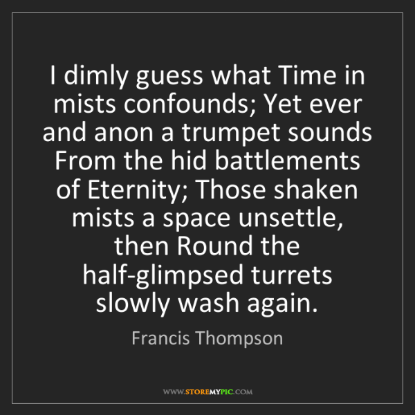 Francis Thompson: I dimly guess what Time in mists confounds; Yet ever...